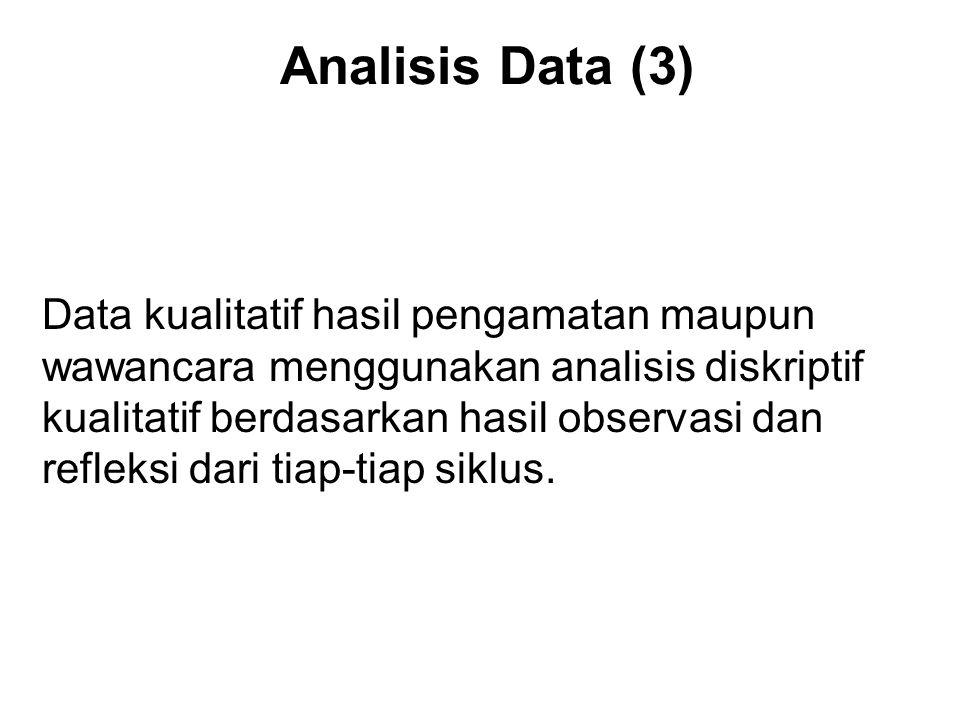 Analisis Data (3) Data kualitatif hasil pengamatan maupun wawancara menggunakan analisis diskriptif kualitatif berdasarkan hasil observasi dan refleksi dari tiap-tiap siklus.