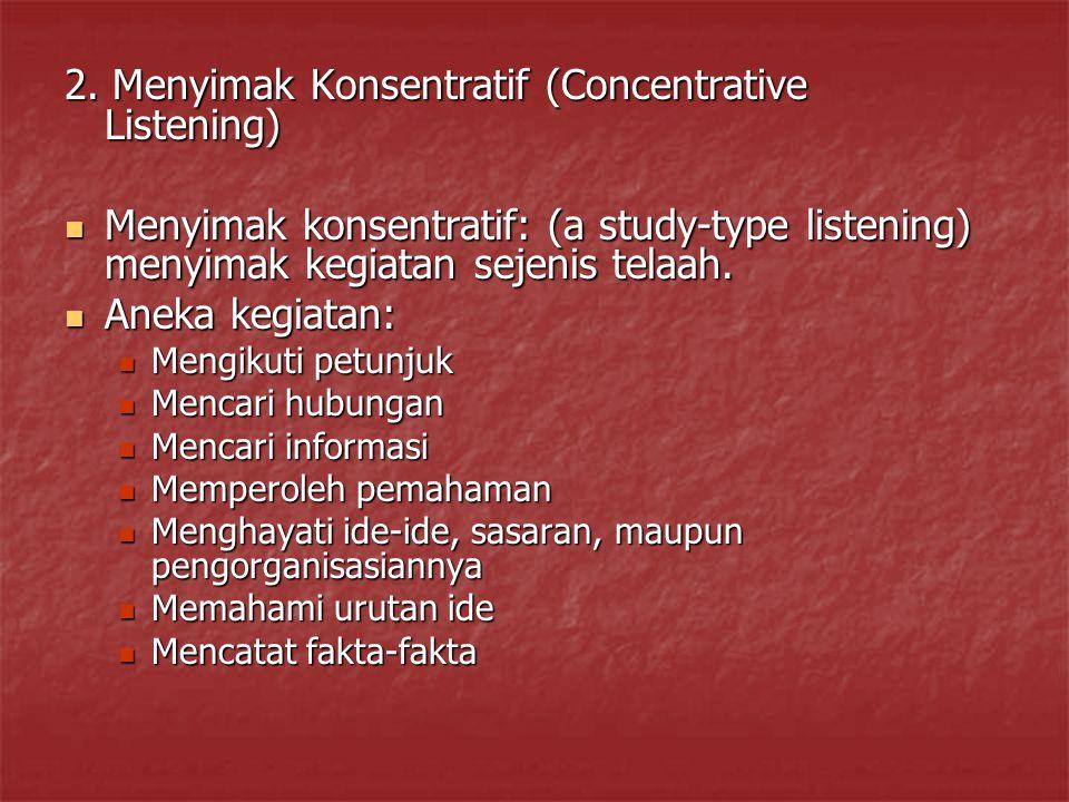 2. Menyimak Konsentratif (Concentrative Listening) Menyimak konsentratif: (a study-type listening) menyimak kegiatan sejenis telaah. Menyimak konsentr