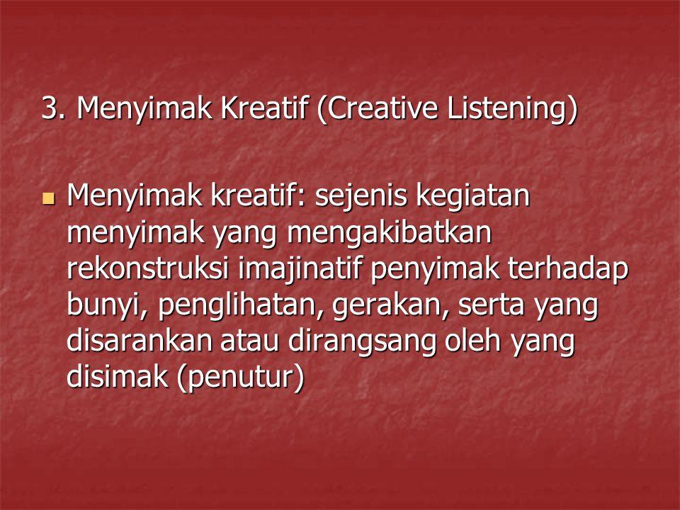 3. Menyimak Kreatif (Creative Listening) Menyimak kreatif: sejenis kegiatan menyimak yang mengakibatkan rekonstruksi imajinatif penyimak terhadap buny