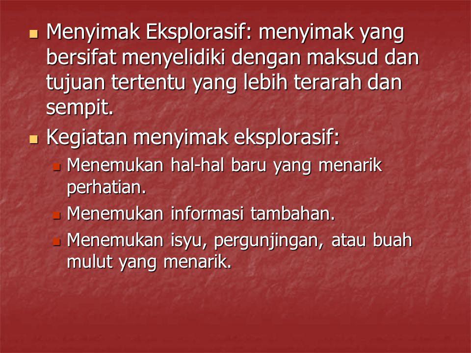 Menyimak Eksplorasif: menyimak yang bersifat menyelidiki dengan maksud dan tujuan tertentu yang lebih terarah dan sempit. Menyimak Eksplorasif: menyim