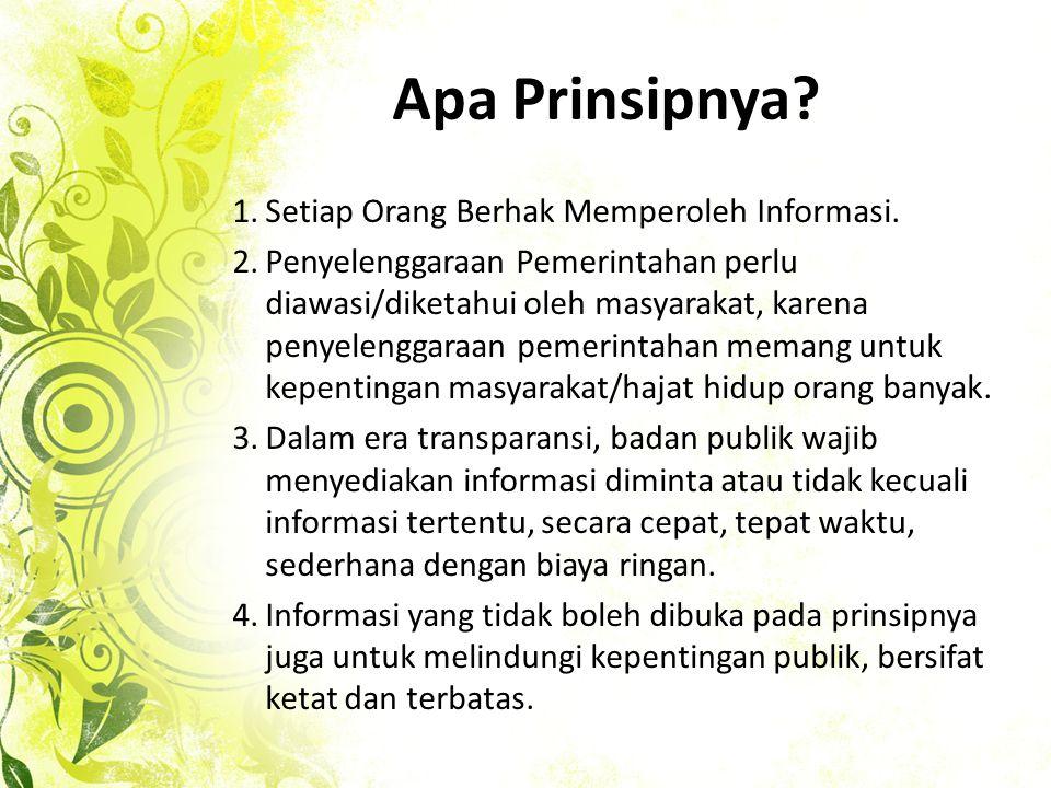 Apa Prinsipnya? 1.Setiap Orang Berhak Memperoleh Informasi. 2.Penyelenggaraan Pemerintahan perlu diawasi/diketahui oleh masyarakat, karena penyelengga