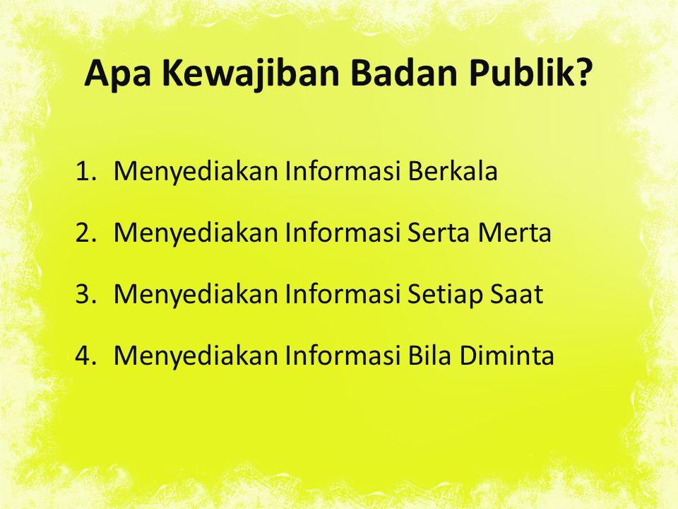 Apa Kewajiban Badan Publik? 1.Menyediakan Informasi Berkala 2.Menyediakan Informasi Serta Merta 3.Menyediakan Informasi Setiap Saat 4.Menyediakan Info