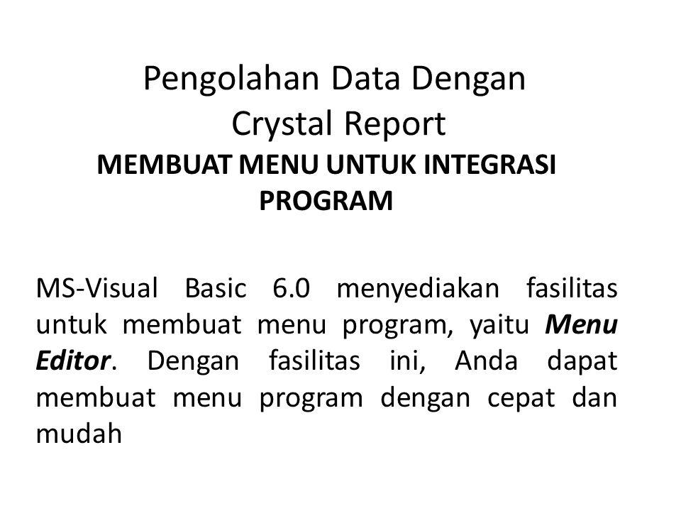 Pengolahan Data Dengan Crystal Report MEMBUAT MENU UNTUK INTEGRASI PROGRAM MS-Visual Basic 6.0 menyediakan fasilitas untuk membuat menu program, yaitu