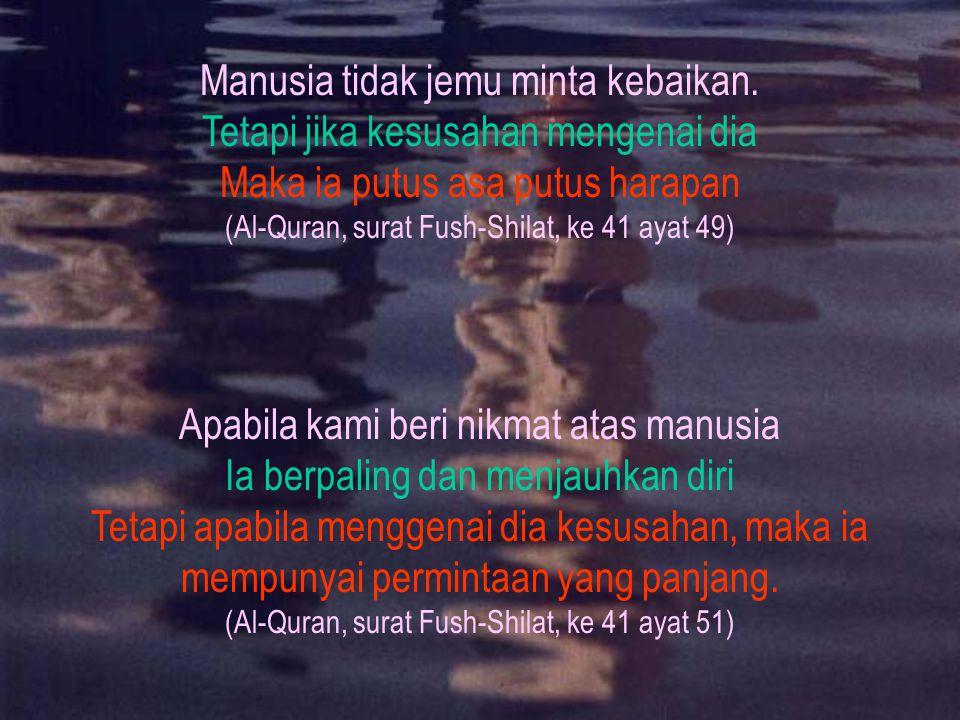 Manusia tidak jemu minta kebaikan. Tetapi jika kesusahan mengenai dia Maka ia putus asa putus harapan (Al-Quran, surat Fush-Shilat, ke 41 ayat 49) Apa
