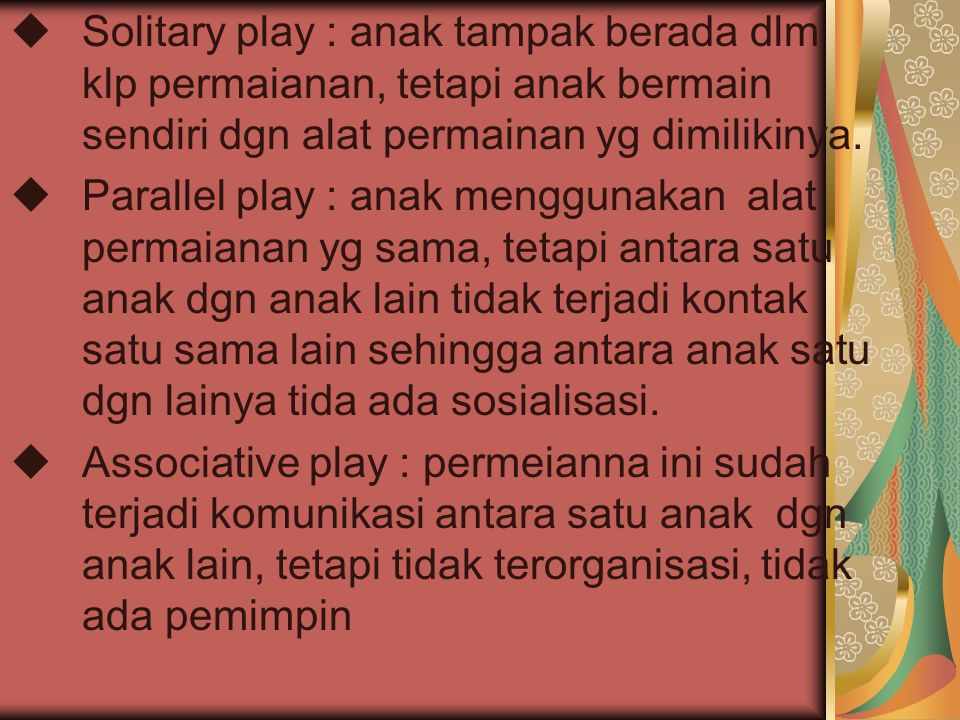  Solitary play : anak tampak berada dlm klp permaianan, tetapi anak bermain sendiri dgn alat permainan yg dimilikinya.