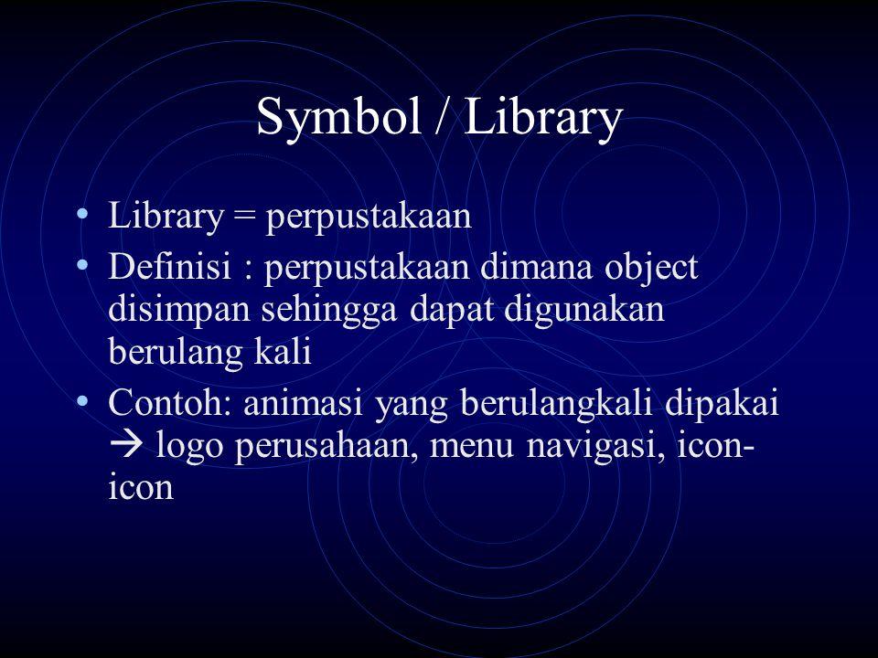 Symbol / Library Library = perpustakaan Definisi : perpustakaan dimana object disimpan sehingga dapat digunakan berulang kali Contoh: animasi yang berulangkali dipakai  logo perusahaan, menu navigasi, icon- icon