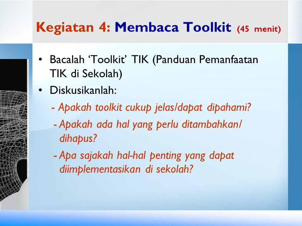 Kegiatan 4: Membaca Toolkit (45 menit) Bacalah 'Toolkit' TIK (Panduan Pemanfaatan TIK di Sekolah) Diskusikanlah: - Apakah toolkit cukup jelas/dapat di