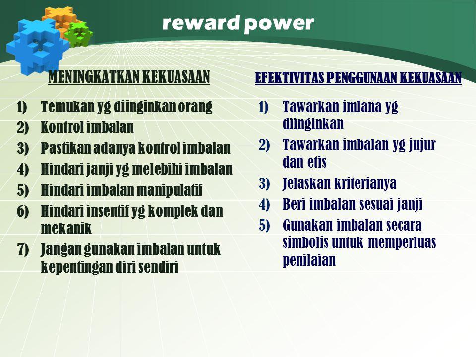 reward power MENINGKATKAN KEKUASAAN 1)Temukan yg diinginkan orang 2)Kontrol imbalan 3)Pastikan adanya kontrol imbalan 4)Hindari janji yg melebihi imba