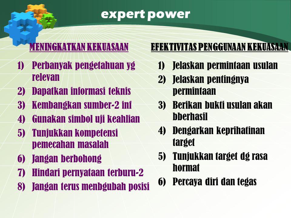 expert power MENINGKATKAN KEKUASAAN 1)Perbanyak pengetahuan yg relevan 2)Dapatkan informasi teknis 3)Kembangkan sumber-2 inf 4)Gunakan simbol uji keah
