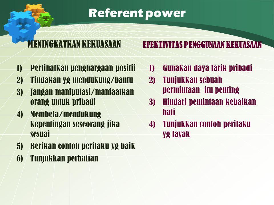 Referent power MENINGKATKAN KEKUASAAN 1)Perlihatkan penghargaan positif 2)Tindakan yg mendukung/bantu 3)Jangan manipulasi/manfaatkan orang untuk priba