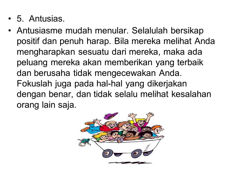 5. Antusias. Antusiasme mudah menular. Selalulah bersikap positif dan penuh harap. Bila mereka melihat Anda mengharapkan sesuatu dari mereka, maka ada