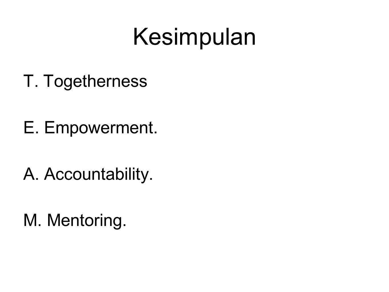 Kesimpulan T. Togetherness E. Empowerment. A. Accountability. M. Mentoring.
