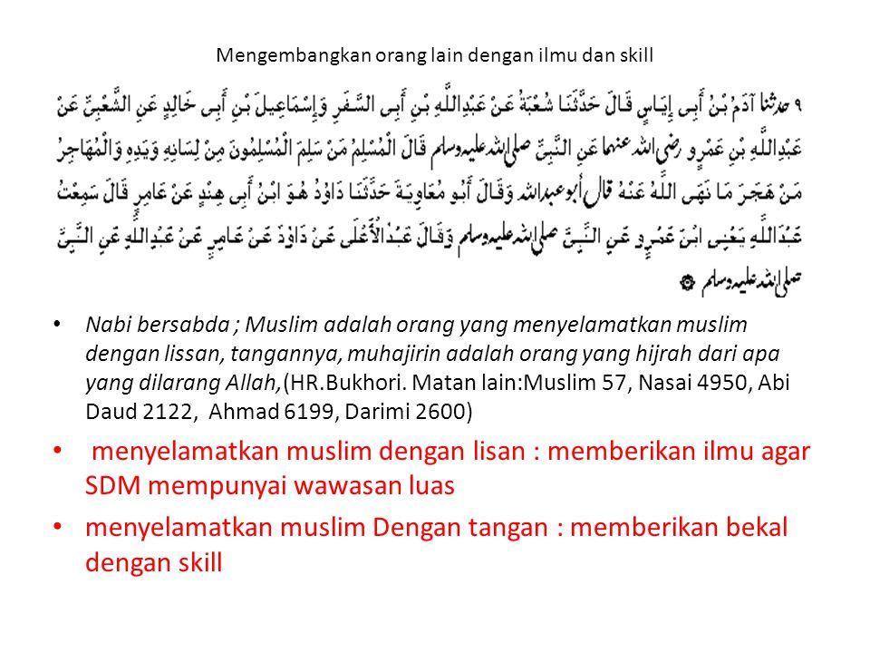 Mengembangkan orang lain dengan ilmu dan skill Nabi bersabda ; Muslim adalah orang yang menyelamatkan muslim dengan lissan, tangannya, muhajirin adala