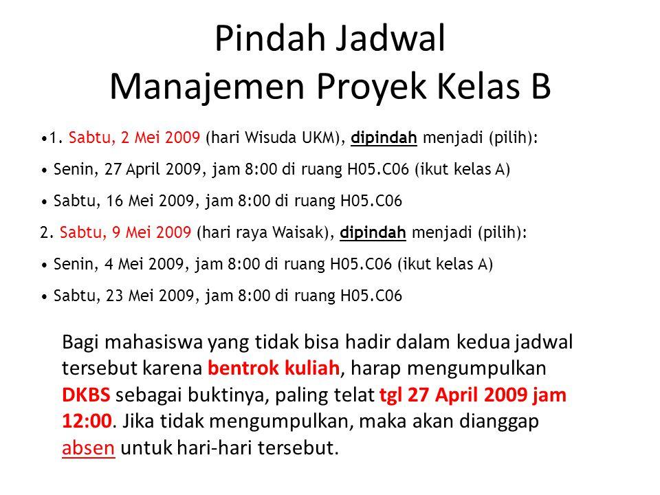 Pindah Jadwal Manajemen Proyek Kelas B 1. Sabtu, 2 Mei 2009 (hari Wisuda UKM), dipindah menjadi (pilih): Senin, 27 April 2009, jam 8:00 di ruang H05.C
