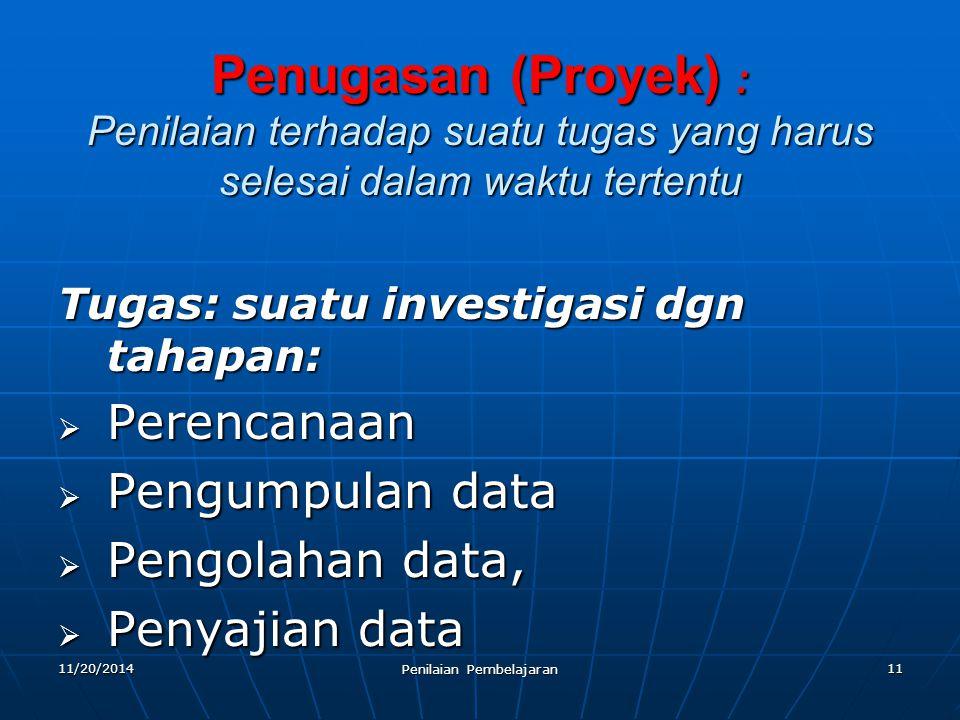 11 Penugasan (Proyek) : Penilaian terhadap suatu tugas yang harus selesai dalam waktu tertentu Tugas: suatu investigasi dgn tahapan:  Perencanaan  P