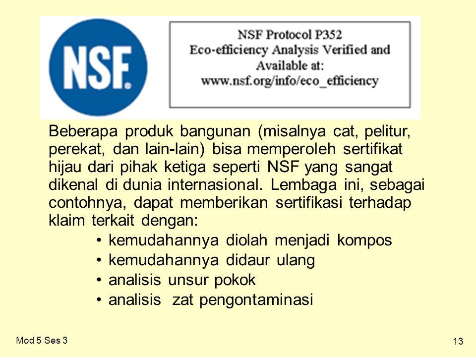 13 Mod 5 Ses 3 Beberapa produk bangunan (misalnya cat, pelitur, perekat, dan lain-lain) bisa memperoleh sertifikat hijau dari pihak ketiga seperti NSF yang sangat dikenal di dunia internasional.