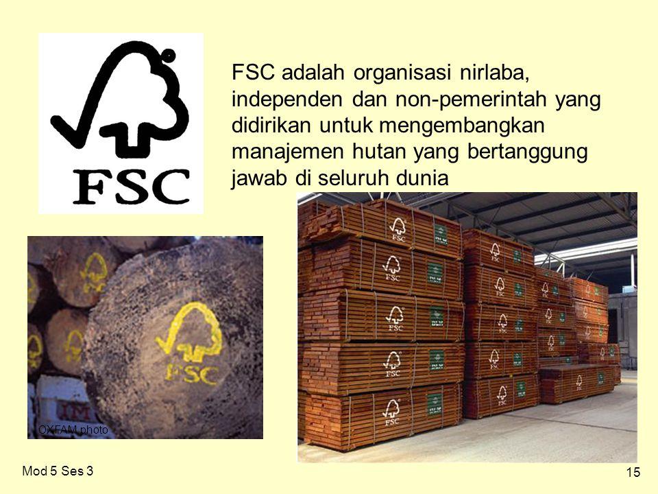 15 Mod 5 Ses 3 FSC adalah organisasi nirlaba, independen dan non-pemerintah yang didirikan untuk mengembangkan manajemen hutan yang bertanggung jawab di seluruh dunia OXFAM photo