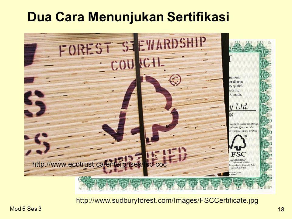 18 Mod 5 Ses 3 http://www.sudburyforest.com/Images/FSCCertificate.jpg http://www.ecotrust.ca/enterprises/fsc-coc Dua Cara Menunjukan Sertifikasi