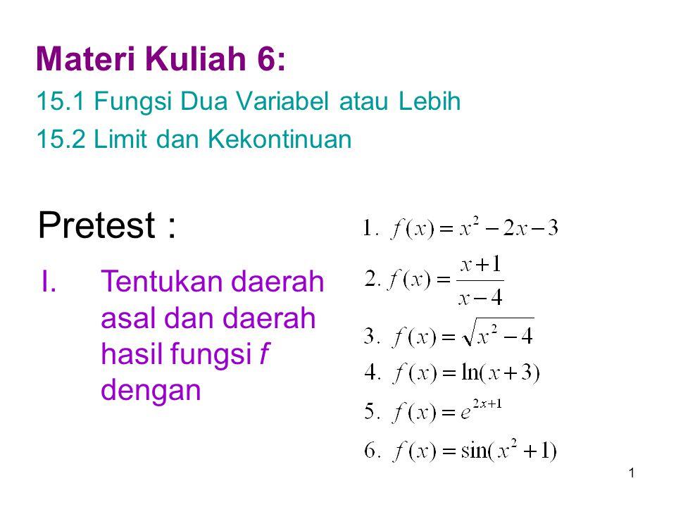 1 Pretest : Materi Kuliah 6: 15.1 Fungsi Dua Variabel atau Lebih 15.2 Limit dan Kekontinuan I.Tentukan daerah asal dan daerah hasil fungsi f dengan