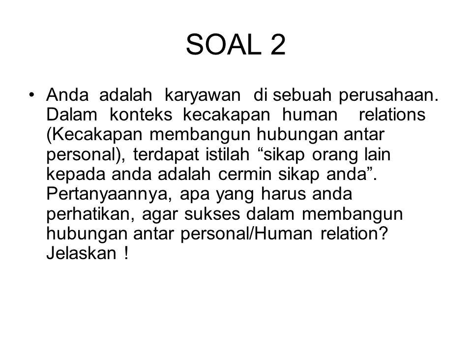 SOAL 2 Anda adalah karyawan di sebuah perusahaan. Dalam konteks kecakapan human relations (Kecakapan membangun hubungan antar personal), terdapat isti