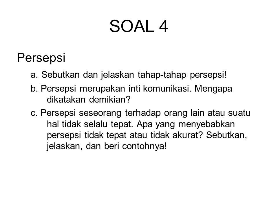 SOAL 4 Persepsi a. Sebutkan dan jelaskan tahap-tahap persepsi! b. Persepsi merupakan inti komunikasi. Mengapa dikatakan demikian? c. Persepsi seseoran