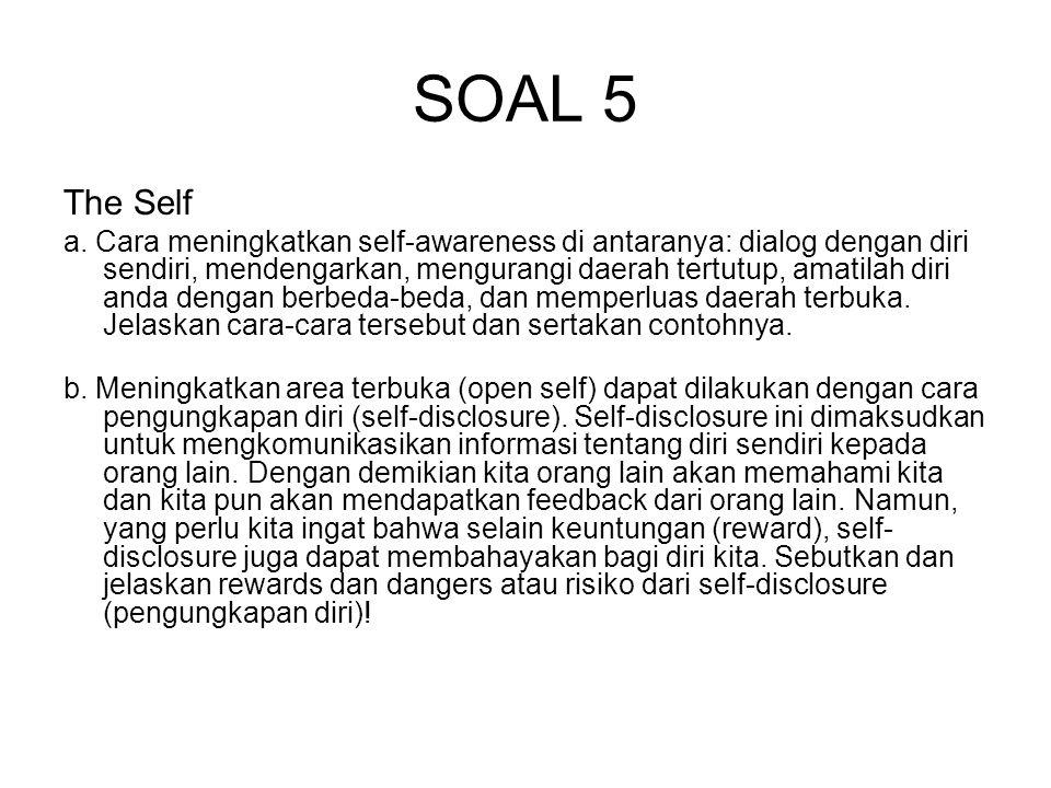 SOAL 5 The Self a. Cara meningkatkan self-awareness di antaranya: dialog dengan diri sendiri, mendengarkan, mengurangi daerah tertutup, amatilah diri