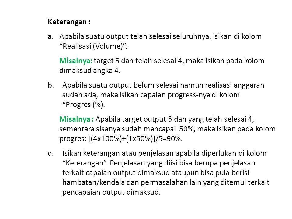 """Keterangan : a.Apabila suatu output telah selesai seluruhnya, isikan di kolom """"Realisasi (Volume)"""". Misalnya: target 5 dan telah selesai 4, maka isika"""