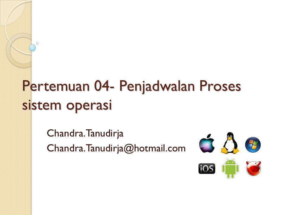 Pertemuan 04- Penjadwalan Proses sistem operasi Chandra.Tanudirja Chandra.Tanudirja@hotmail.com