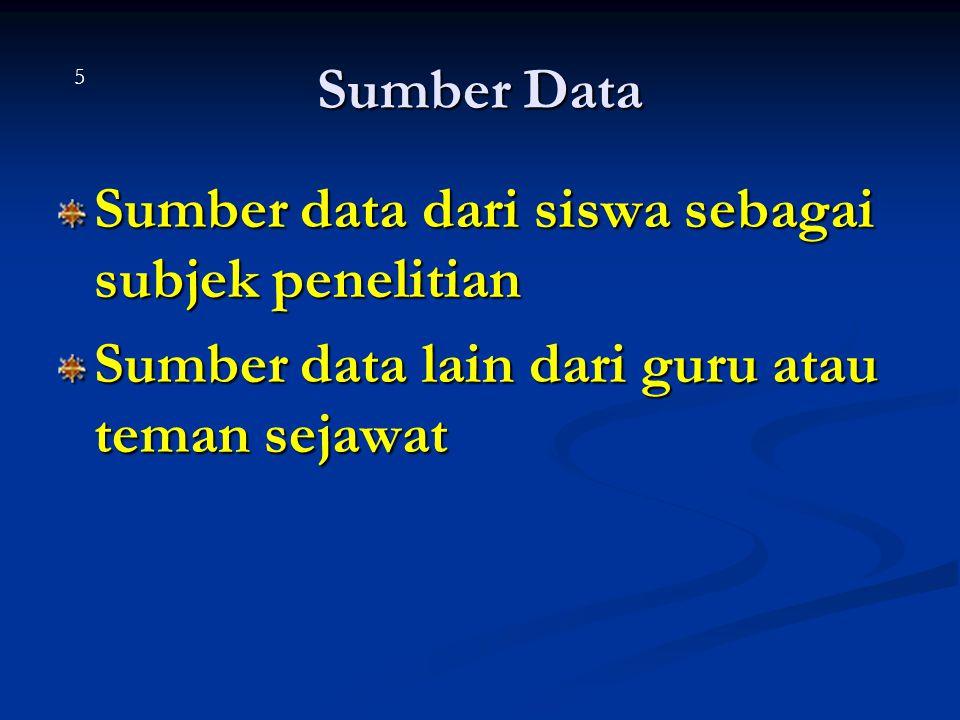 Sumber Data Sumber data dari siswa sebagai subjek penelitian Sumber data lain dari guru atau teman sejawat 5