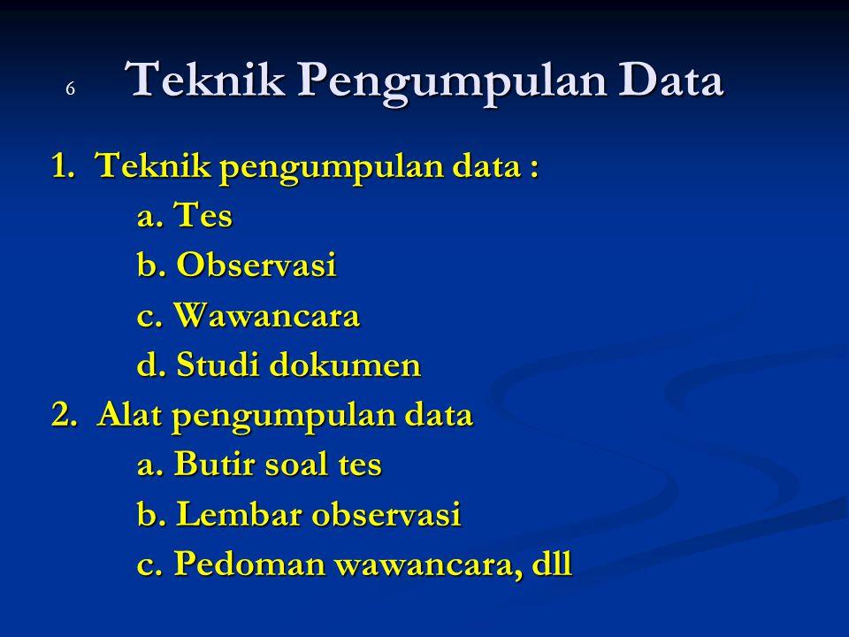 Teknik Pengumpulan Data 1. Teknik pengumpulan data : a. Tes b. Observasi c. Wawancara d. Studi dokumen 2. Alat pengumpulan data a. Butir soal tes b. L
