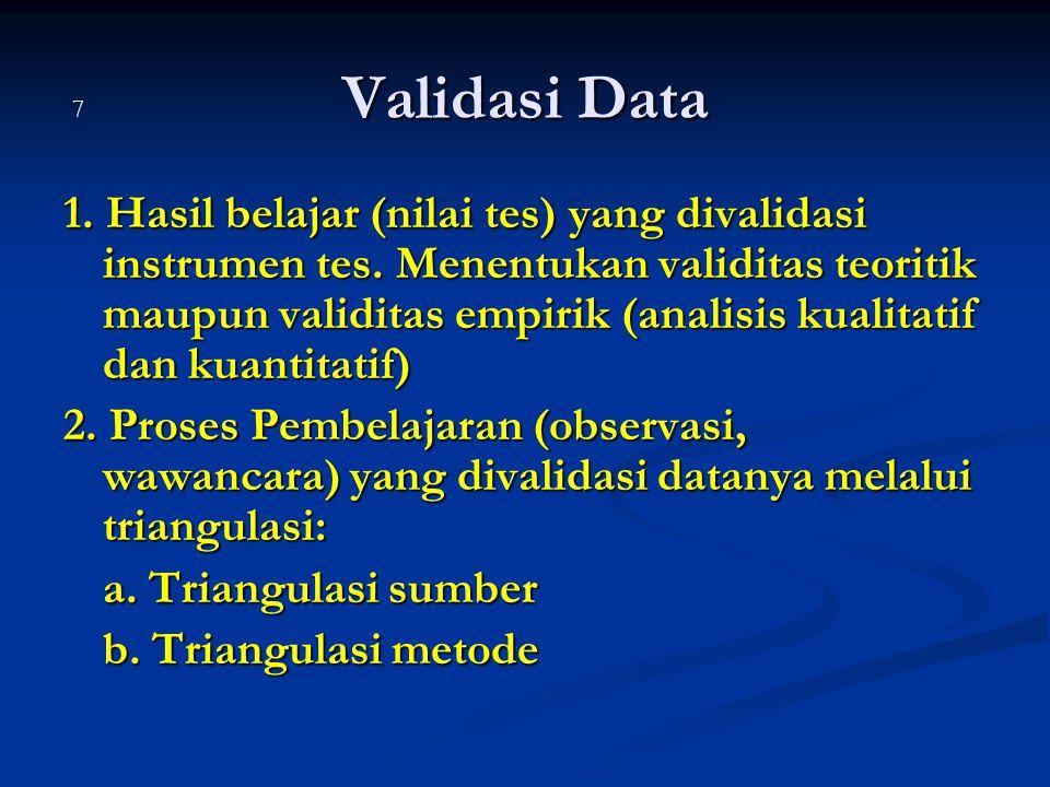 Validasi Data 1. Hasil belajar (nilai tes) yang divalidasi instrumen tes. Menentukan validitas teoritik maupun validitas empirik (analisis kualitatif