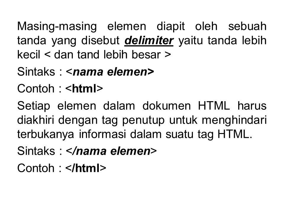 Masing-masing elemen diapit oleh sebuah tanda yang disebut delimiter yaitu tanda lebih kecil Sintaks : Contoh : Setiap elemen dalam dokumen HTML harus diakhiri dengan tag penutup untuk menghindari terbukanya informasi dalam suatu tag HTML.