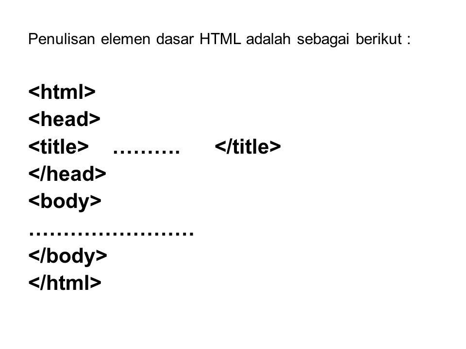 Penulisan elemen dasar HTML adalah sebagai berikut : ………. ……………………