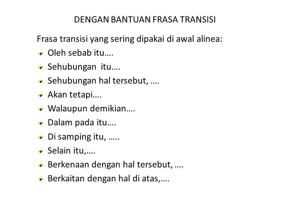 DENGAN BANTUAN FRASA TRANSISI Frasa transisi yang sering dipakai di awal alinea: Oleh sebab itu…. Sehubungan itu…. Sehubungan hal tersebut, …. Akan te