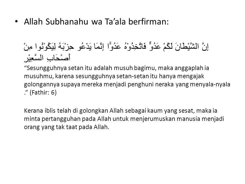 Allah Subhanahu wa Ta'ala berfirman: إِنَّ الشَّيْطَانَ لَكُمْ عَدُوٌّ فَاتَّخِذُوْهُ عَدُوًّا إِنَّمَا يَدْعُو حِزْبَهُ لِيَكُوْنُوا مِنْ أَصْحَابِ السَّعِيْرِ Sesungguhnya setan itu adalah musuh bagimu, maka anggaplah ia musuhmu, karena sesungguhnya setan-setan itu hanya mengajak golongannya supaya mereka menjadi penghuni neraka yang menyala-nyala. (Fathir: 6) Kerana iblis telah di golongkan Allah sebagai kaum yang sesat, maka ia minta pertangguhan pada Allah untuk menjerumuskan manusia menjadi orang yang tak taat pada Allah.