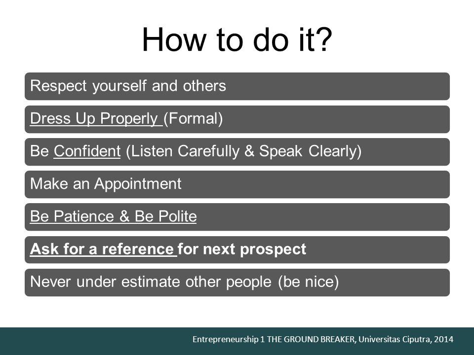 Entrepreneurship 1 THE GROUND BREAKER, Universitas Ciputra, 2014 Build Raport Introduce your self Try to Look For / Establish Similarities Ask, Listen, Ask, Listen, Ask, Listen, Don't Preach Give Compliment