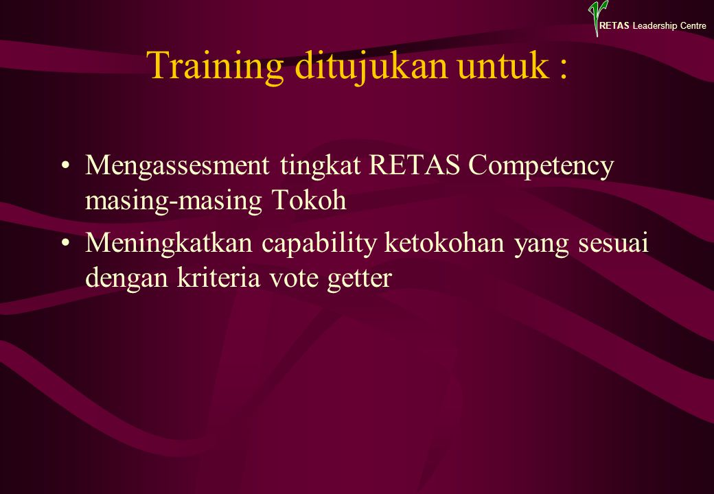 RETAS Leadership Centre Training ditujukan untuk : Mengassesment tingkat RETAS Competency masing-masing Tokoh Meningkatkan capability ketokohan yang s