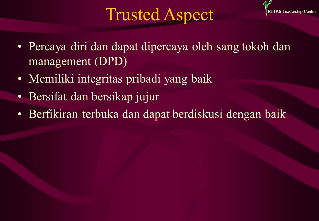 RETAS Leadership Centre Trusted Aspect Percaya diri dan dapat dipercaya oleh sang tokoh dan management (DPD) Memiliki integritas pribadi yang baik Bersifat dan bersikap jujur Berfikiran terbuka dan dapat berdiskusi dengan baik