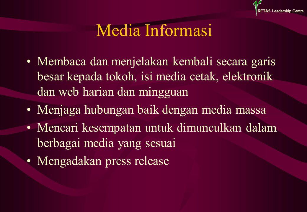 RETAS Leadership Centre Media Informasi Membaca dan menjelakan kembali secara garis besar kepada tokoh, isi media cetak, elektronik dan web harian dan mingguan Menjaga hubungan baik dengan media massa Mencari kesempatan untuk dimunculkan dalam berbagai media yang sesuai Mengadakan press release