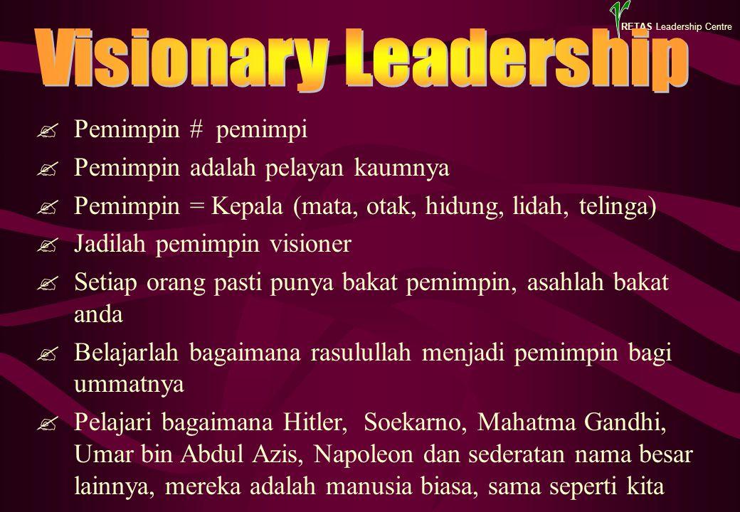 RETAS Leadership Centre  Pemimpin # pemimpi  Pemimpin adalah pelayan kaumnya  Pemimpin = Kepala (mata, otak, hidung, lidah, telinga)  Jadilah pemimpin visioner  Setiap orang pasti punya bakat pemimpin, asahlah bakat anda  Belajarlah bagaimana rasulullah menjadi pemimpin bagi ummatnya  Pelajari bagaimana Hitler, Soekarno, Mahatma Gandhi, Umar bin Abdul Azis, Napoleon dan sederatan nama besar lainnya, mereka adalah manusia biasa, sama seperti kita