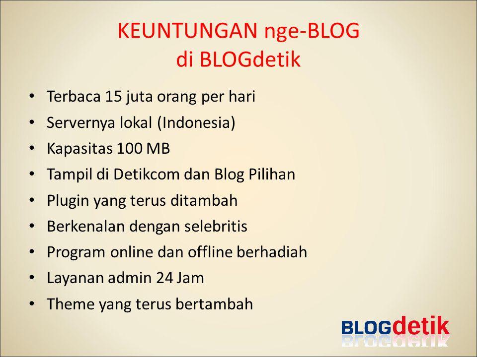 KEUNTUNGAN nge-BLOG di BLOGdetik Terbaca 15 juta orang per hari Servernya lokal (Indonesia) Kapasitas 100 MB Tampil di Detikcom dan Blog Pilihan Plugin yang terus ditambah Berkenalan dengan selebritis Program online dan offline berhadiah Layanan admin 24 Jam Theme yang terus bertambah