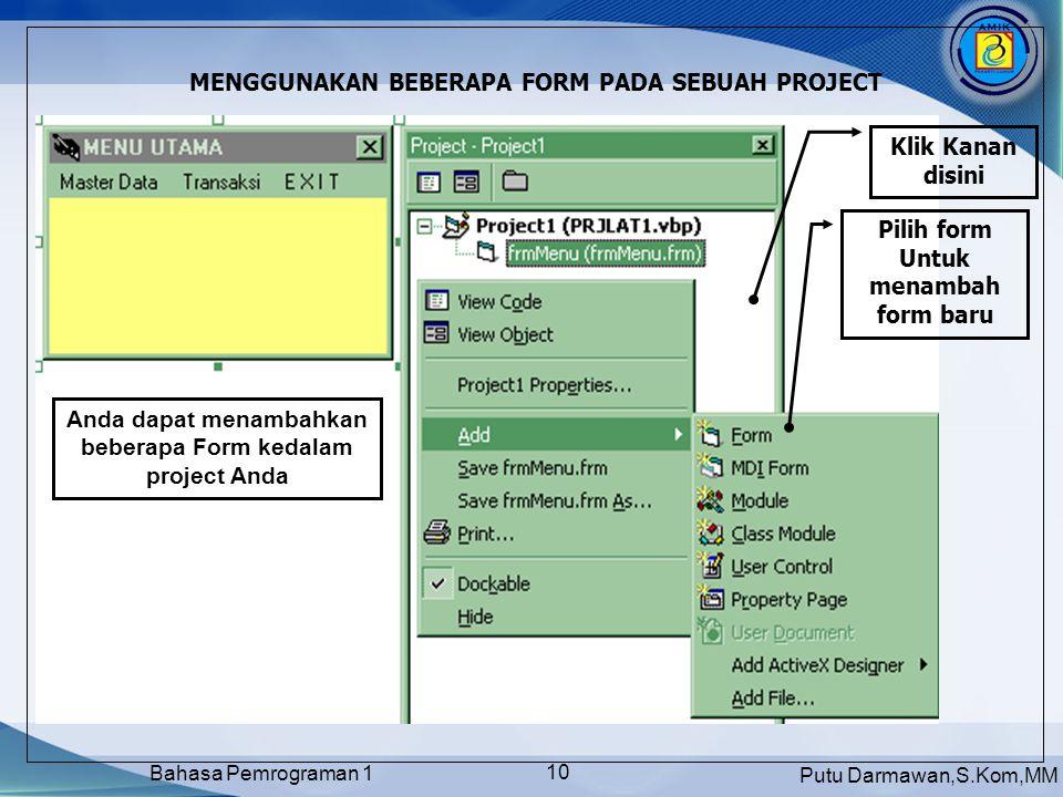 Putu Darmawan,S.Kom,MM Bahasa Pemrograman 1 10 MENGGUNAKAN BEBERAPA FORM PADA SEBUAH PROJECT Klik Kanan disini Pilih form Untuk menambah form baru Anda dapat menambahkan beberapa Form kedalam project Anda
