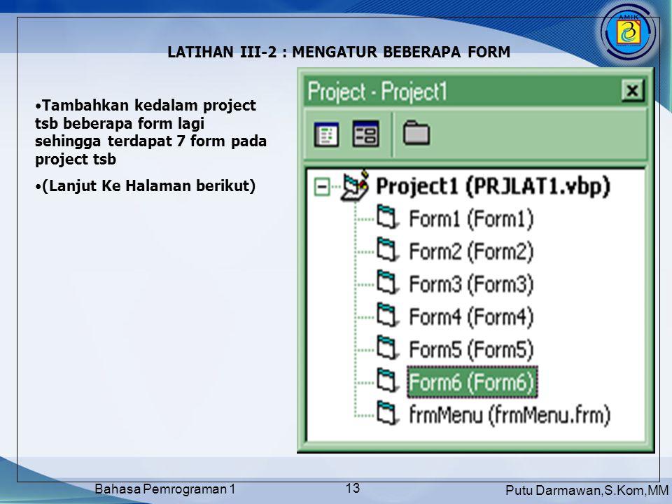 Putu Darmawan,S.Kom,MM Bahasa Pemrograman 1 13 LATIHAN III-2 : MENGATUR BEBERAPA FORM Tambahkan kedalam project tsb beberapa form lagi sehingga terdapat 7 form pada project tsb (Lanjut Ke Halaman berikut)