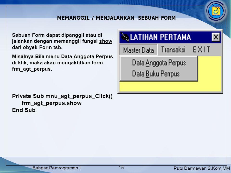 Putu Darmawan,S.Kom,MM Bahasa Pemrograman 1 15 MEMANGGIL / MENJALANKAN SEBUAH FORM Sebuah Form dapat dipanggil atau di jalankan dengan memanggil fungsi show dari obyek Form tsb.