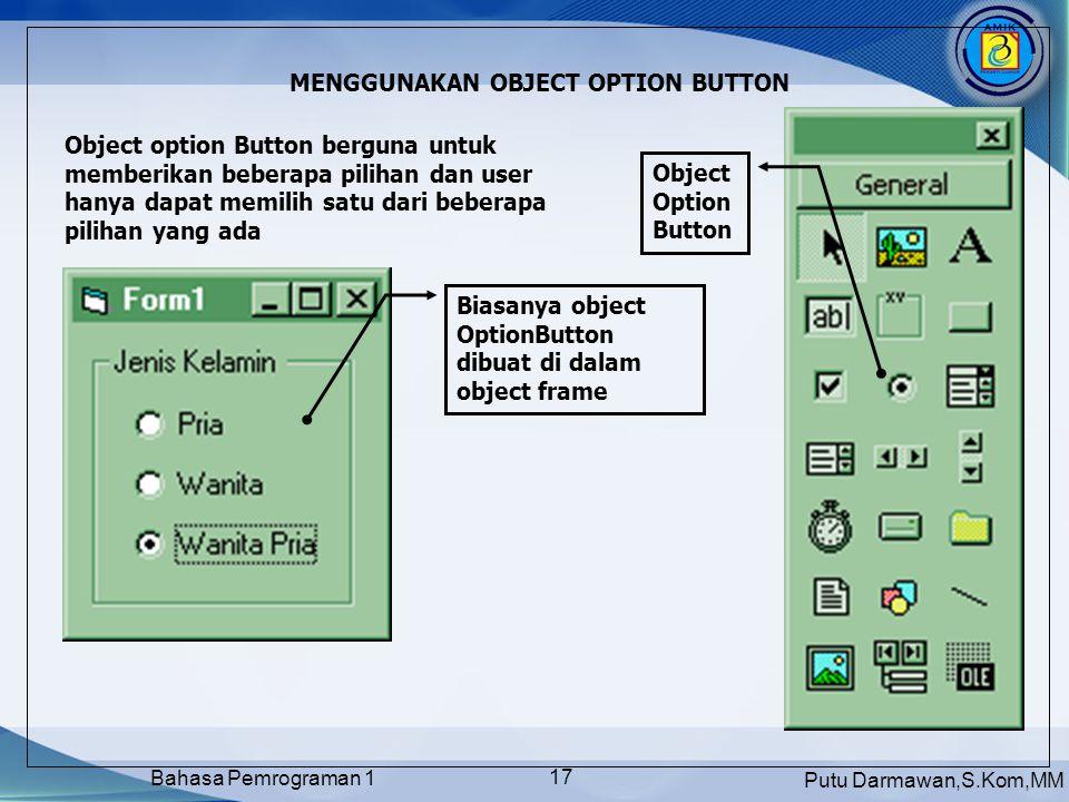 Putu Darmawan,S.Kom,MM Bahasa Pemrograman 1 17 MENGGUNAKAN OBJECT OPTION BUTTON Object option Button berguna untuk memberikan beberapa pilihan dan user hanya dapat memilih satu dari beberapa pilihan yang ada Object Option Button Biasanya object OptionButton dibuat di dalam object frame