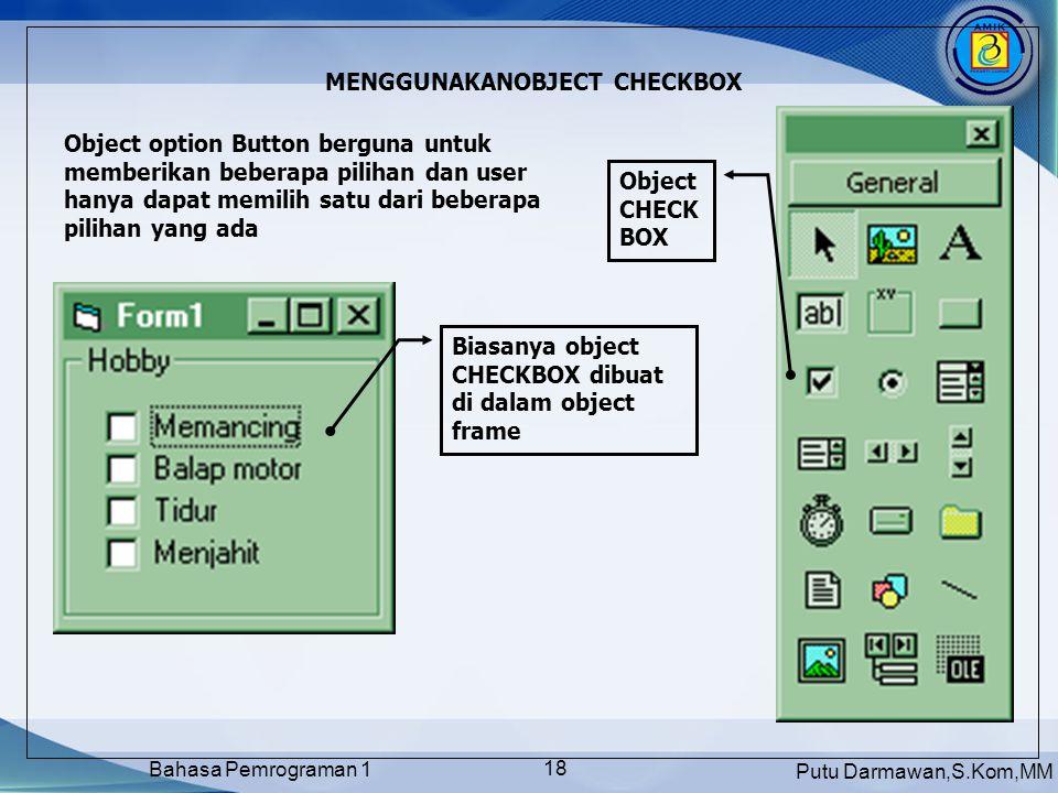Putu Darmawan,S.Kom,MM Bahasa Pemrograman 1 18 MENGGUNAKANOBJECT CHECKBOX Object option Button berguna untuk memberikan beberapa pilihan dan user hanya dapat memilih satu dari beberapa pilihan yang ada Object CHECK BOX Biasanya object CHECKBOX dibuat di dalam object frame