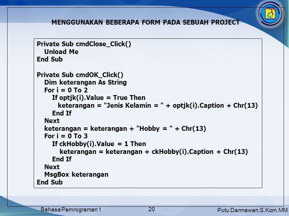 Putu Darmawan,S.Kom,MM Bahasa Pemrograman 1 20 MENGGUNAKAN BEBERAPA FORM PADA SEBUAH PROJECT Private Sub cmdClose_Click() Unload Me End Sub Private Sub cmdOK_Click() Dim keterangan As String For i = 0 To 2 If optjk(i).Value = True Then keterangan = Jenis Kelamin = + optjk(i).Caption + Chr(13) End If Next keterangan = keterangan + Hobby = + Chr(13) For i = 0 To 3 If ckHobby(i).Value = 1 Then keterangan = keterangan + ckHobby(i).Caption + Chr(13) End If Next MsgBox keterangan End Sub