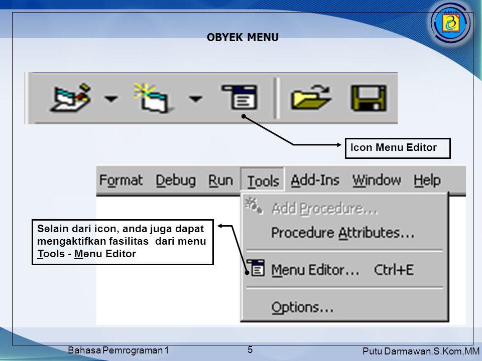 Putu Darmawan,S.Kom,MM Bahasa Pemrograman 1 6 MEMBUAT MENU DENGAN OBYEK MENU Caption : untuk memberikan judul pada tiap menu Name : Setiap menu dipandang sebagai satu obyek yang harus di beri nama ShortCut : Memberikan ShortCut berupa kombinasi tombol keyboard untuk tiap sub menu Icon panah : untuk menggeser menu menjadi sub menu atau sebaliknya, dapat juga digunakan untuk mengatur posisi menu