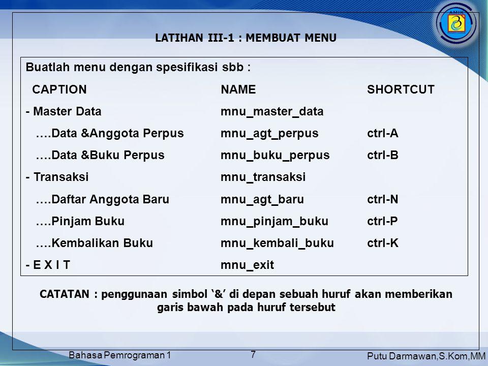 Putu Darmawan,S.Kom,MM Bahasa Pemrograman 1 8 MEMASUKKAN PERINTAH PADA OBYEK MEN U Pada tiap menu dapat diberikan perintah- perintah yang berbeda Double Click pada salah satu menu untuk memberikan instruksi