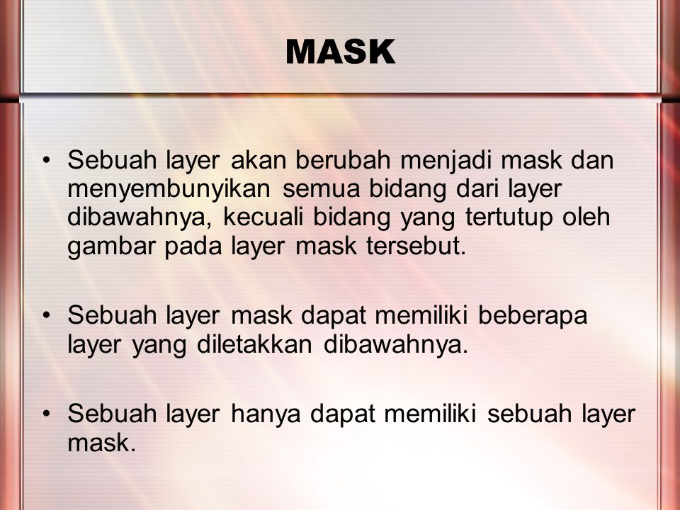 PERTEMUAN 2 MASK Sebuah layer akan berubah menjadi mask dan menyembunyikan semua bidang dari layer dibawahnya, kecuali bidang yang tertutup oleh gambar pada layer mask tersebut.